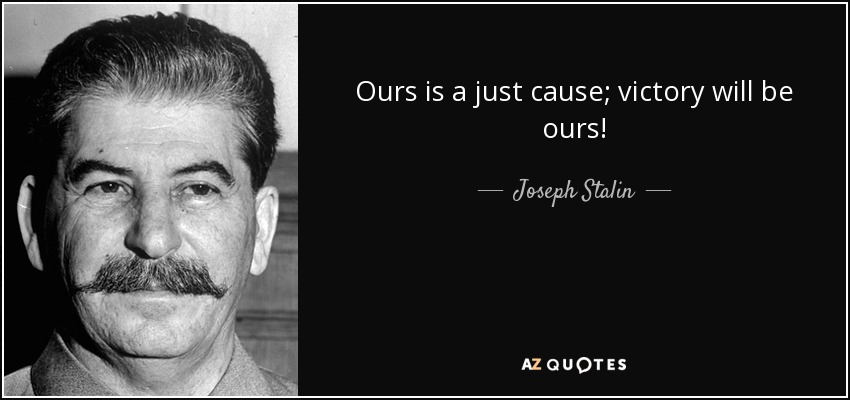Ours is a just cause; victory will be ours! - Joseph Stalin