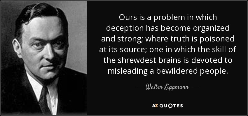 Ours is a problem in which deception has become organized and strong; where truth is poisoned at its source; one in which the skill of the shrewdest brains is devoted to misleading a bewildered people. - Walter Lippmann