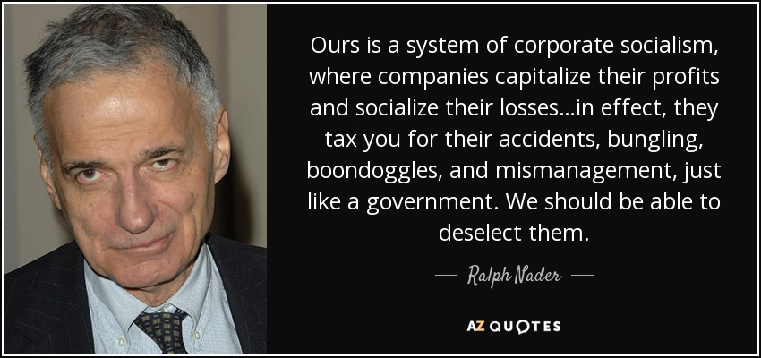 Ours is a system of corporate socialism, where companies capitalize their profits and socialize their losses…in effect, they tax you for their accidents, bungling, boondoggles, and mismanagement, just like a government. We should be able to deselect them. - Ralph Nader