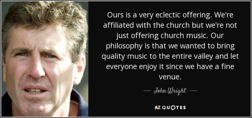 Ours is a very eclectic offering. We're affiliated with the church but we're not just offering church music. Our philosophy is that we wanted to bring quality music to the entire valley and let everyone enjoy it since we have a fine venue. - John Wright