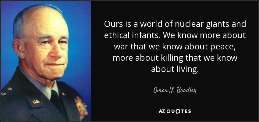Ours is a world of nuclear giants and ethical infants. We know more about war that we know about peace, more about killing that we know about living. - Omar N. Bradley