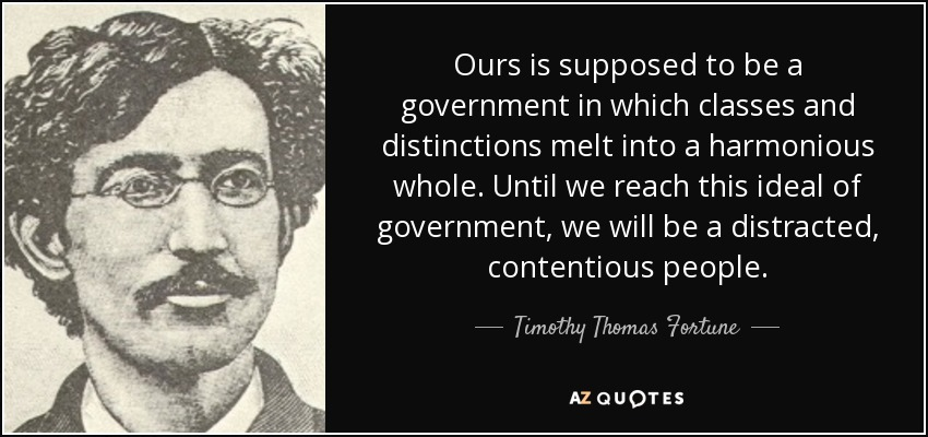 Ours is supposed to be a government in which classes and distinctions melt into a harmonious whole. Until we reach this ideal of government, we will be a distracted, contentious people. - Timothy Thomas Fortune