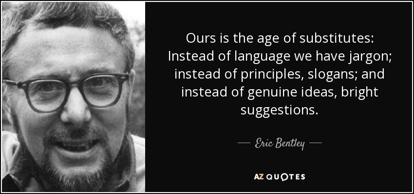 Ours is the age of substitutes: Instead of language we have jargon; instead of principles, slogans; and instead of genuine ideas, bright suggestions. - Eric Bentley