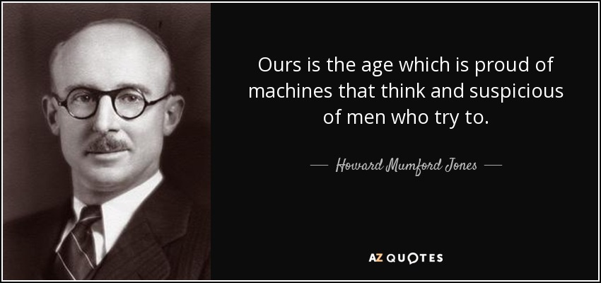 Ours is the age which is proud of machines that think and suspicious of men who try to. - Howard Mumford Jones