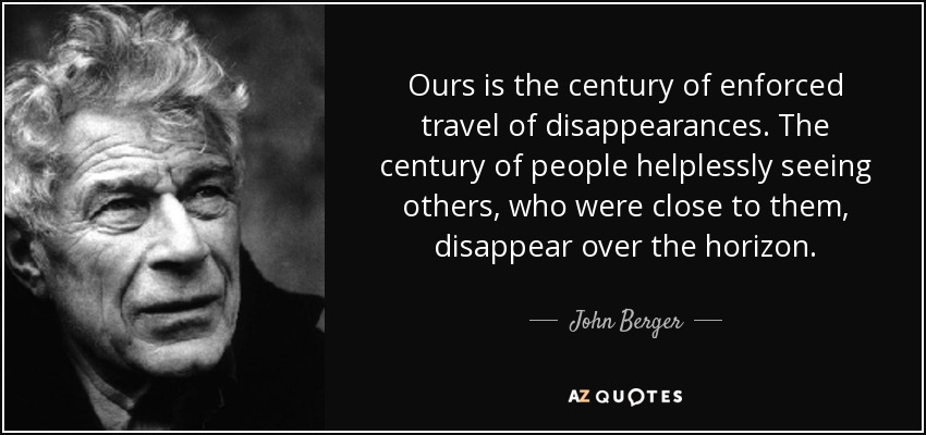 Ours is the century of enforced travel of disappearances. The century of people helplessly seeing others, who were close to them, disappear over the horizon. - John Berger