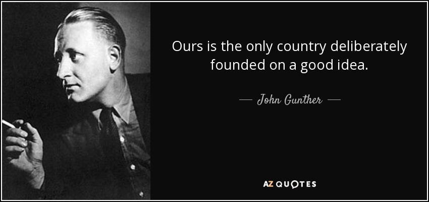 Ours is the only country deliberately founded on a good idea. - John Gunther