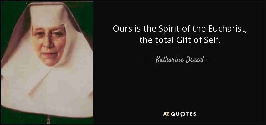 Ours is the Spirit of the Eucharist, the total Gift of Self. - Katharine Drexel