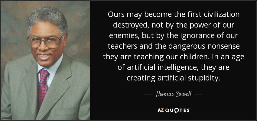 Ours may become the first civilization destroyed, not by the power of our enemies, but by the ignorance of our teachers and the dangerous nonsense they are teaching our children. In an age of artificial intelligence, they are creating artificial stupidity. - Thomas Sowell