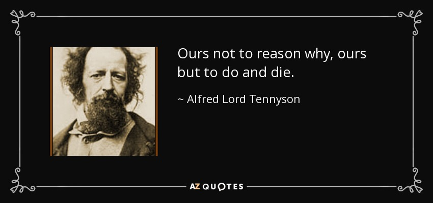 Ours not to reason why, ours but to do and die. - Alfred Lord Tennyson