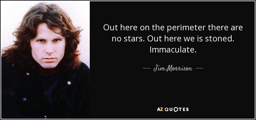 Out here on the perimeter there are no stars. Out here we is stoned. Immaculate. - Jim Morrison