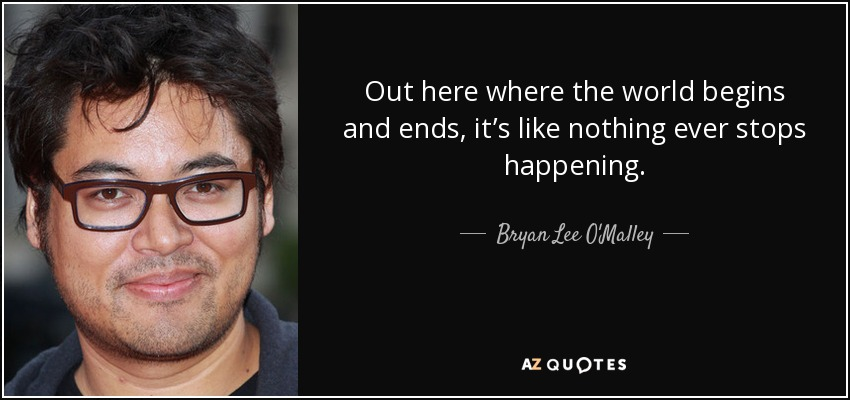 Out here where the world begins and ends, it's like nothing ever stops happening. - Bryan Lee O'Malley