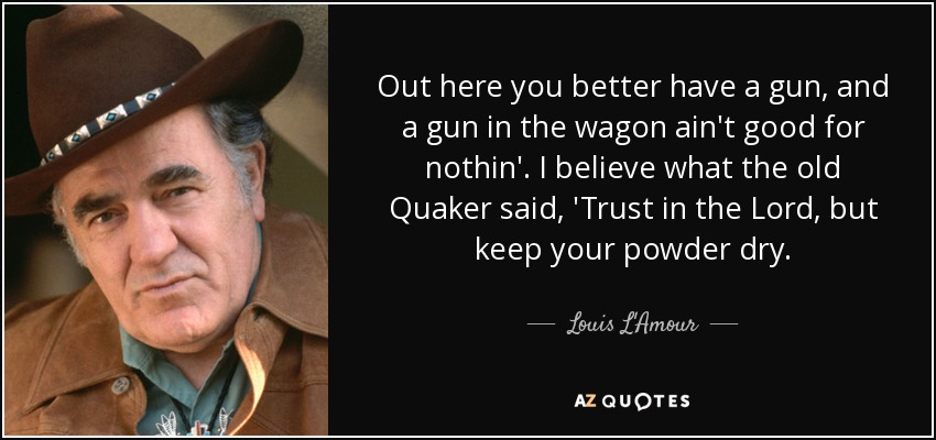 Out here you better have a gun, and a gun in the wagon ain't good for nothin'. I believe what the old Quaker said, 'Trust in the Lord, but keep your powder dry. - Louis L'Amour