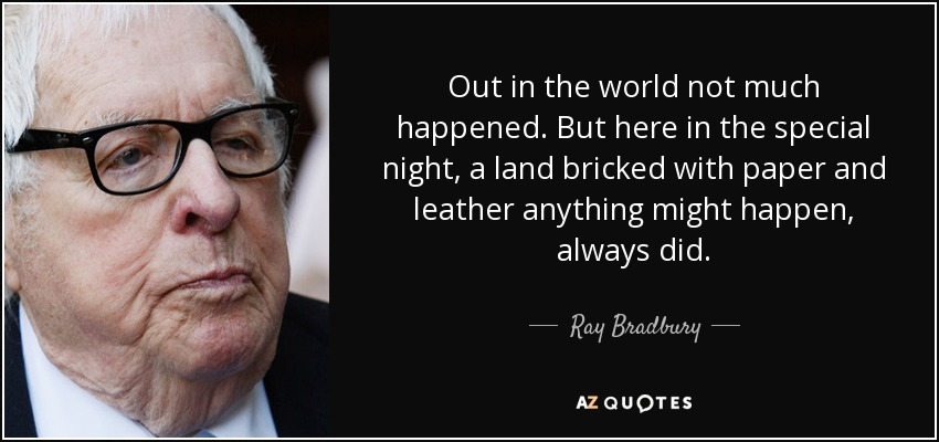 Out in the world not much happened. But here in the special night, a land bricked with paper and leather anything might happen, always did. - Ray Bradbury