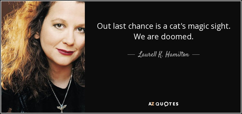 Out last chance is a cat's magic sight. We are doomed. - Laurell K. Hamilton