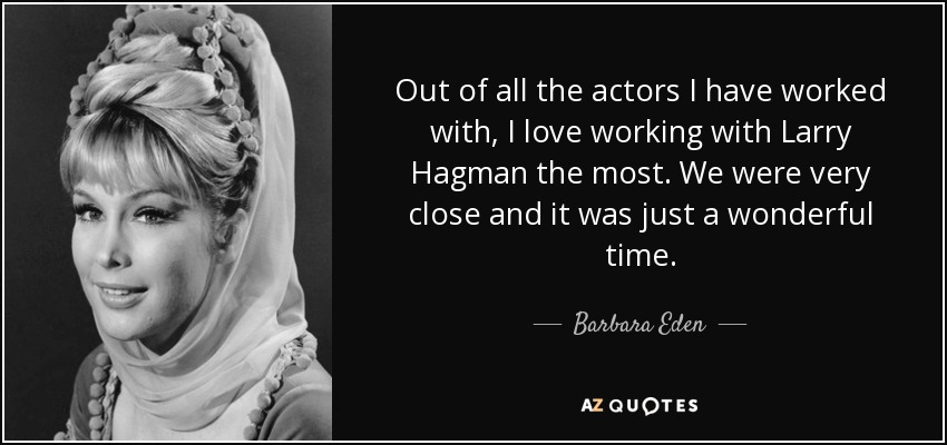 Out of all the actors I have worked with, I love working with Larry Hagman the most. We were very close and it was just a wonderful time. - Barbara Eden