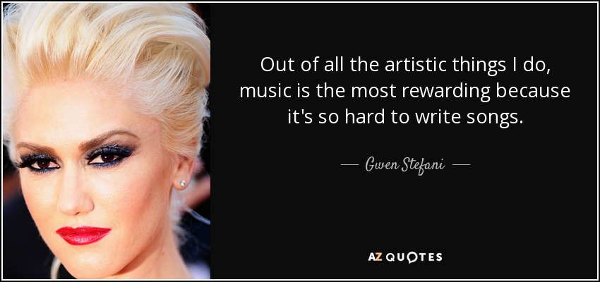 Out of all the artistic things I do, music is the most rewarding because it's so hard to write songs. - Gwen Stefani
