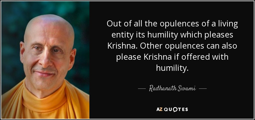 Out of all the opulences of a living entity its humility which pleases Krishna. Other opulences can also please Krishna if offered with humility. - Radhanath Swami