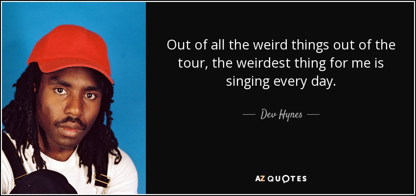 Out of all the weird things out of the tour, the weirdest thing for me is singing every day. - Dev Hynes