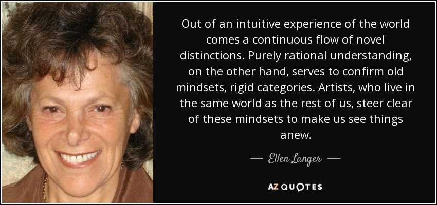 Out of an intuitive experience of the world comes a continuous flow of novel distinctions. Purely rational understanding, on the other hand, serves to confirm old mindsets, rigid categories. Artists, who live in the same world as the rest of us, steer clear of these mindsets to make us see things anew. - Ellen Langer