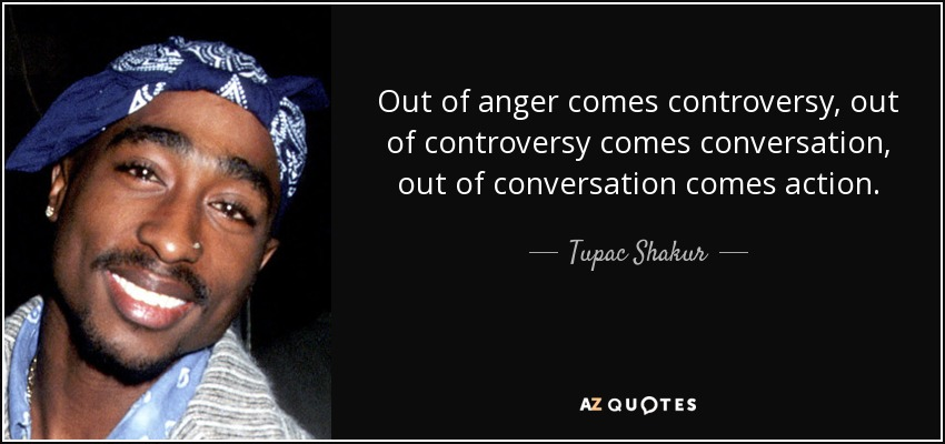 Out of anger comes controversy, out of controversy comes conversation, out of conversation comes action. - Tupac Shakur