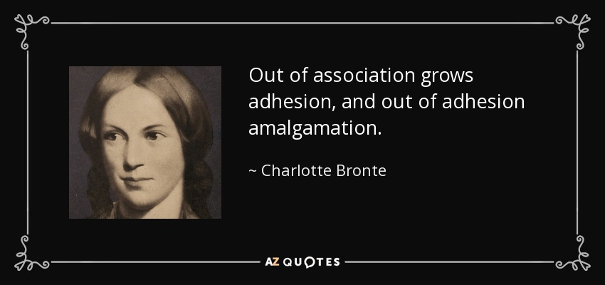 Out of association grows adhesion, and out of adhesion amalgamation. - Charlotte Bronte