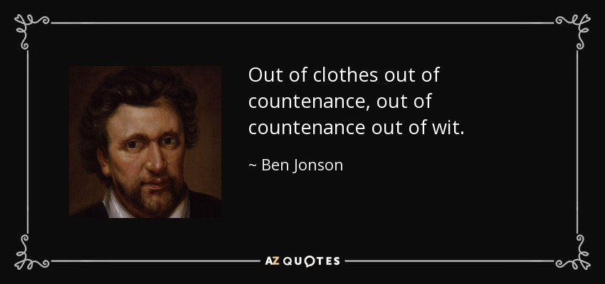 Out of clothes out of countenance, out of countenance out of wit. - Ben Jonson
