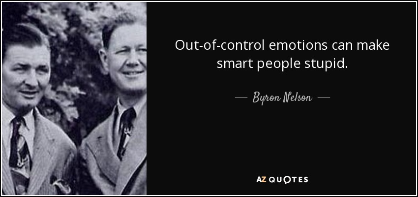 Out-of-control emotions can make smart people stupid. - Byron Nelson