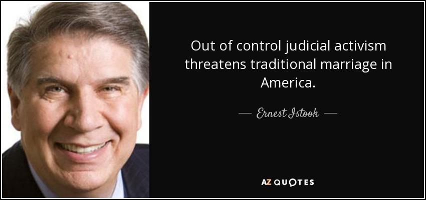 Out of control judicial activism threatens traditional marriage in America. - Ernest Istook