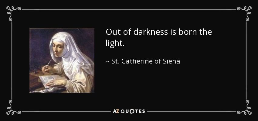 St Catherine Of Siena Quote Out Of Darkness Is Born The Light