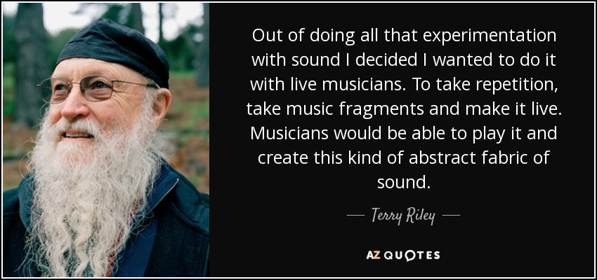 Out of doing all that experimentation with sound I decided I wanted to do it with live musicians. To take repetition, take music fragments and make it live. Musicians would be able to play it and create this kind of abstract fabric of sound. - Terry Riley