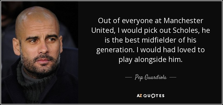 Out of everyone at Manchester United, I would pick out Scholes, he is the best midfielder of his generation. I would had loved to play alongside him. - Pep Guardiola