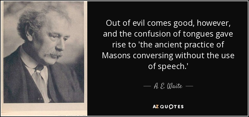 Out of evil comes good, however, and the confusion of tongues gave rise to 'the ancient practice of Masons conversing without the use of speech.' - A. E. Waite