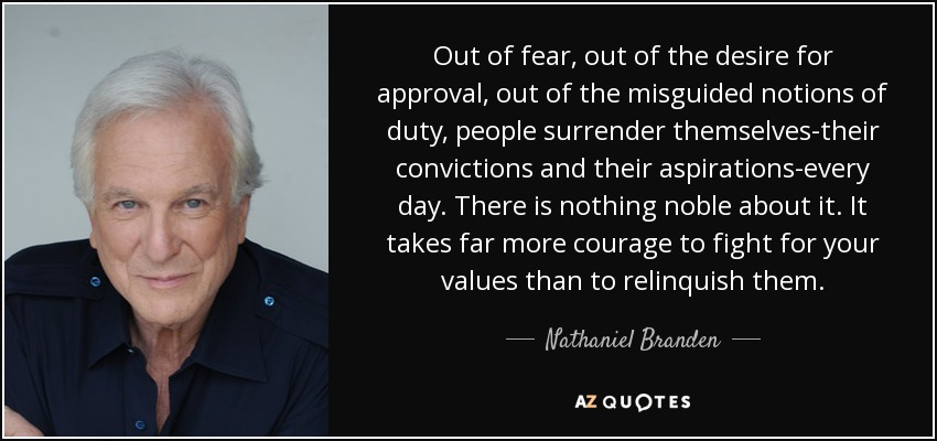 Out of fear, out of the desire for approval, out of the misguided notions of duty, people surrender themselves-their convictions and their aspirations-every day. There is nothing noble about it. It takes far more courage to fight for your values than to relinquish them. - Nathaniel Branden