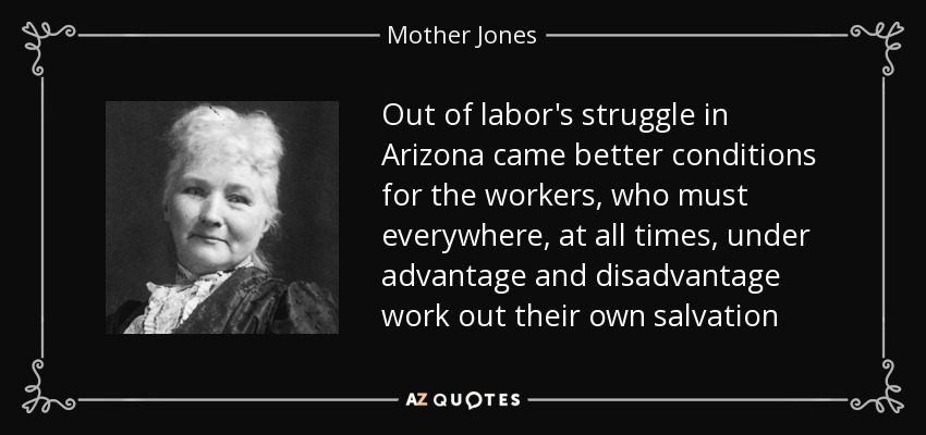 Out of labor's struggle in Arizona came better conditions for the workers, who must everywhere, at all times, under advantage and disadvantage work out their own salvation - Mother Jones