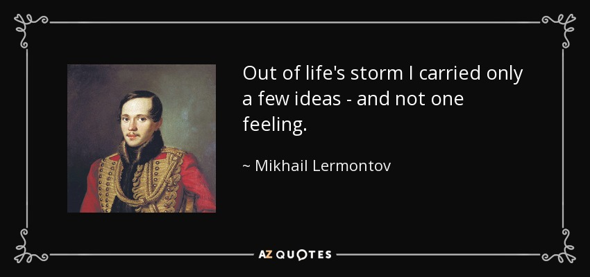 Out of life's storm I carried only a few ideas - and not one feeling. - Mikhail Lermontov