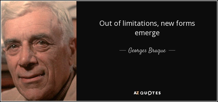 Out of limitations, new forms emerge - Georges Braque