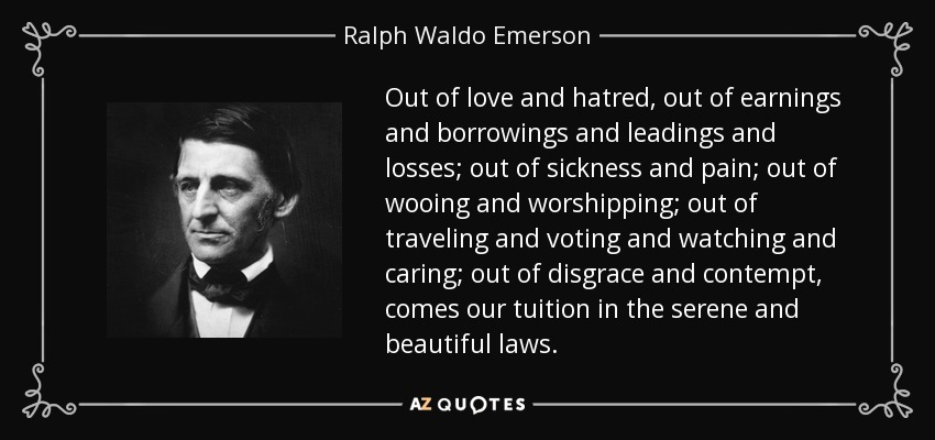 Out of love and hatred, out of earnings and borrowings and leadings and losses; out of sickness and pain; out of wooing and worshipping; out of traveling and voting and watching and caring; out of disgrace and contempt, comes our tuition in the serene and beautiful laws. - Ralph Waldo Emerson