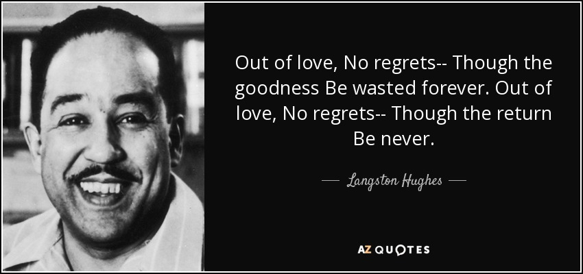 Out of love, No regrets-- Though the goodness Be wasted forever. Out of love, No regrets-- Though the return Be never. - Langston Hughes
