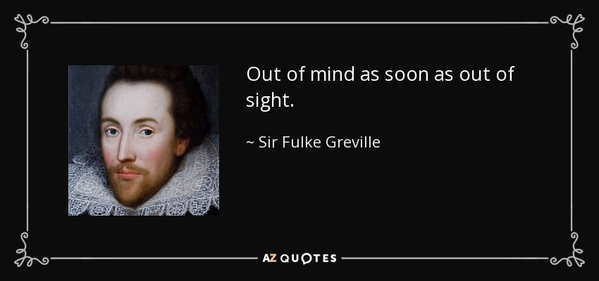 Out of mind as soon as out of sight. - Sir Fulke Greville