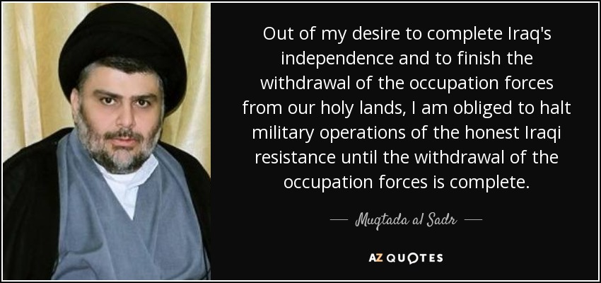 Out of my desire to complete Iraq's independence and to finish the withdrawal of the occupation forces from our holy lands, I am obliged to halt military operations of the honest Iraqi resistance until the withdrawal of the occupation forces is complete. - Muqtada al Sadr