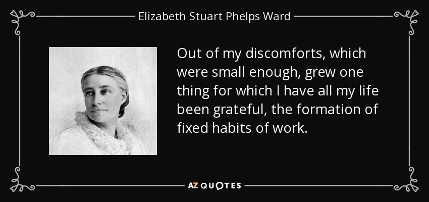 Out of my discomforts, which were small enough, grew one thing for which I have all my life been grateful, the formation of fixed habits of work. - Elizabeth Stuart Phelps Ward