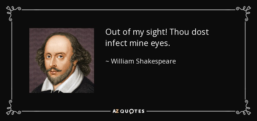 Out of my sight! Thou dost infect mine eyes. - William Shakespeare