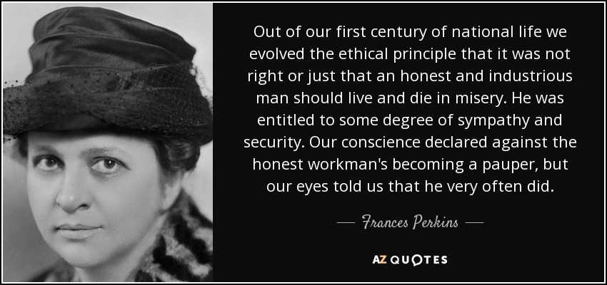 Out of our first century of national life we evolved the ethical principle that it was not right or just that an honest and industrious man should live and die in misery. He was entitled to some degree of sympathy and security. Our conscience declared against the honest workman's becoming a pauper, but our eyes told us that he very often did. - Frances Perkins