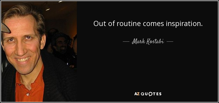 Out of routine comes inspiration. - Mark Kostabi