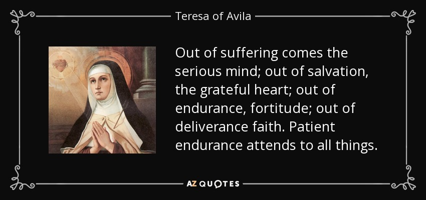 Out of suffering comes the serious mind; out of salvation, the grateful heart; out of endurance, fortitude; out of deliverance faith. Patient endurance attends to all things. - Teresa of Avila