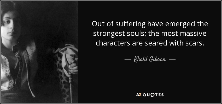 Out of suffering have emerged the strongest souls; the most massive characters are seared with scars. - Khalil Gibran