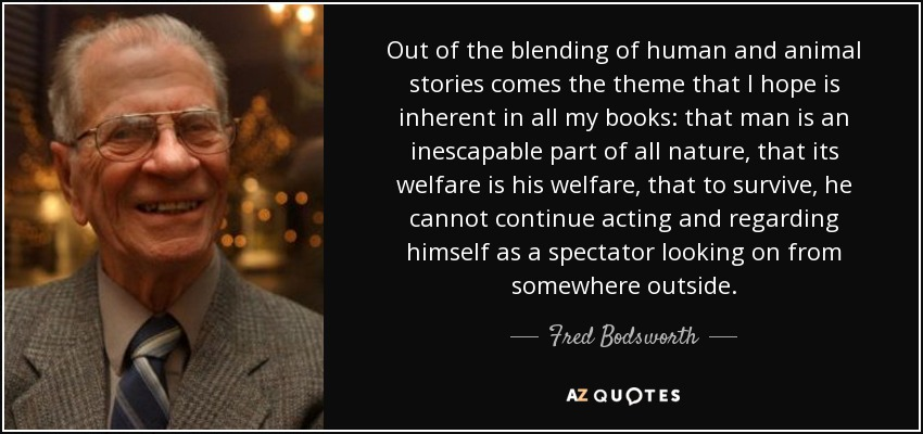 Out of the blending of human and animal stories comes the theme that I hope is inherent in all my books: that man is an inescapable part of all nature, that its welfare is his welfare, that to survive, he cannot continue acting and regarding himself as a spectator looking on from somewhere outside. - Fred Bodsworth