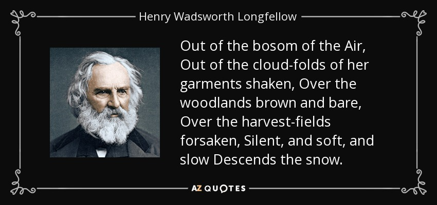 Out of the bosom of the Air, Out of the cloud-folds of her garments shaken, Over the woodlands brown and bare, Over the harvest-fields forsaken, Silent, and soft, and slow Descends the snow. - Henry Wadsworth Longfellow