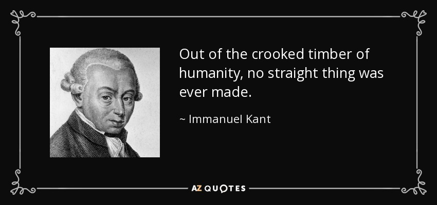 Out of the crooked timber of humanity, no straight thing was ever made. - Immanuel Kant