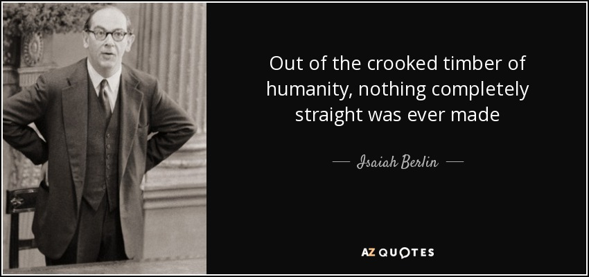 Out of the crooked timber of humanity, nothing completely straight was ever made - Isaiah Berlin